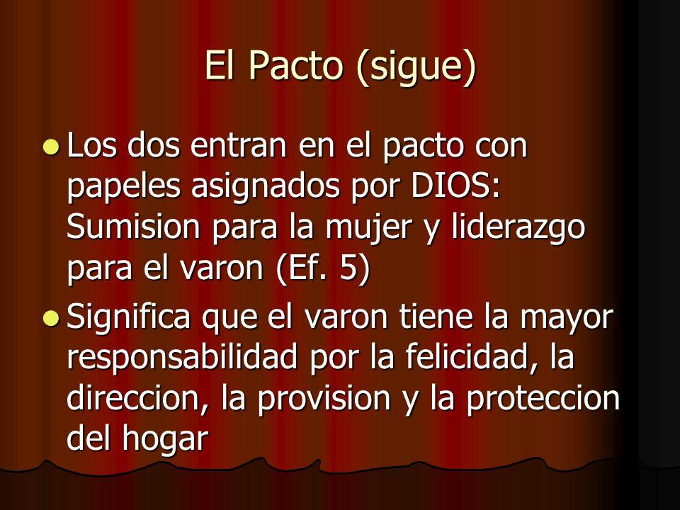 El Pacto (sigue) Los dos entran en el pacto con papeles asignados por DIOS: Sumision para la mujer y liderazgo para el varon (Ef. 5)