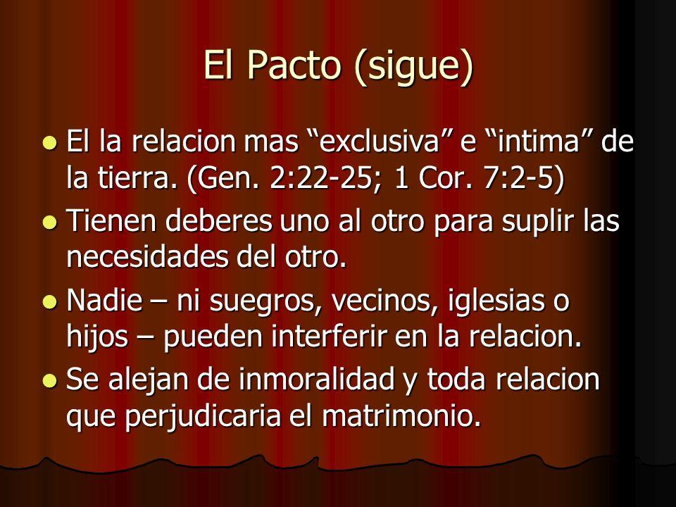 El Pacto (sigue) El la relacion mas exclusiva e intima de la tierra. (Gen. 2:22-25; 1 Cor. 7:2-5)