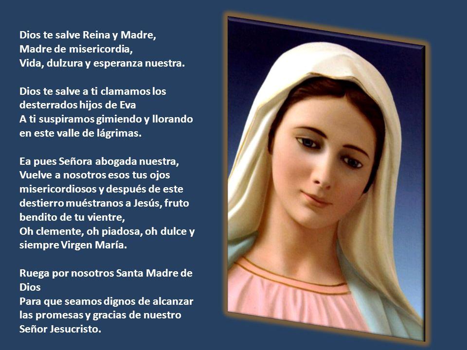 Dios te salve Reina y Madre, Madre de misericordia, Vida, dulzura y esperanza nuestra.