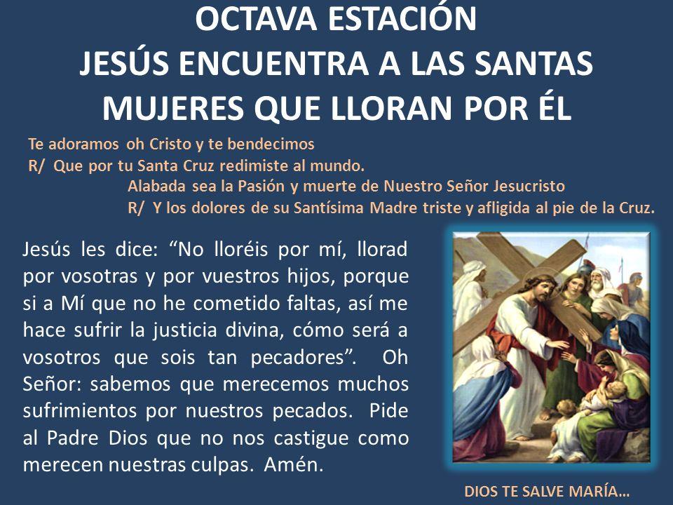 OCTAVA ESTACIÓN JESÚS ENCUENTRA A LAS SANTAS MUJERES QUE LLORAN POR ÉL