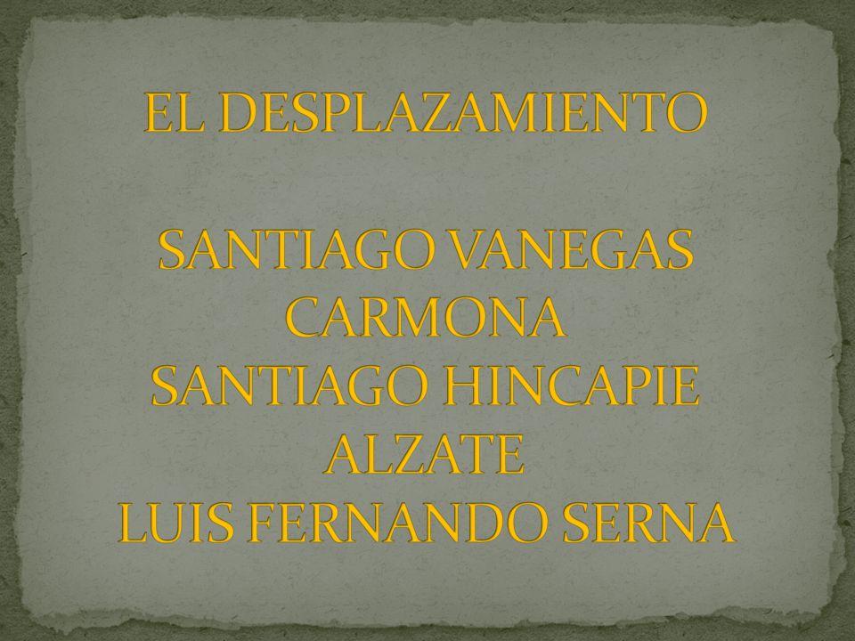 EL DESPLAZAMIENTO SANTIAGO VANEGAS CARMONA SANTIAGO HINCAPIE ALZATE LUIS FERNANDO SERNA
