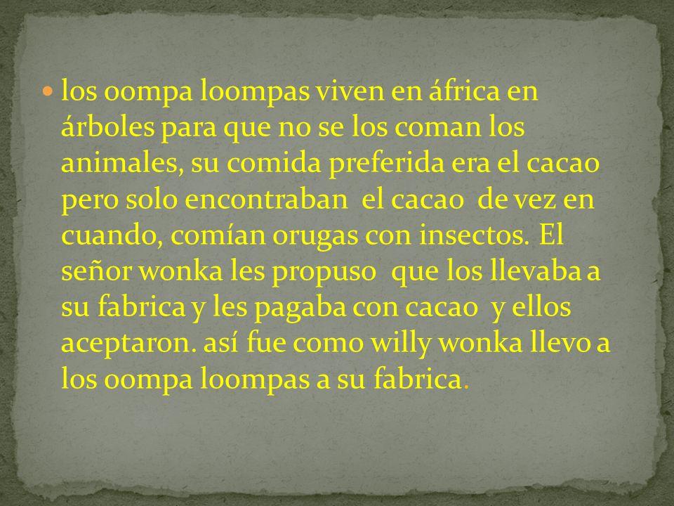 los oompa loompas viven en áfrica en árboles para que no se los coman los animales, su comida preferida era el cacao pero solo encontraban el cacao de vez en cuando, comían orugas con insectos.