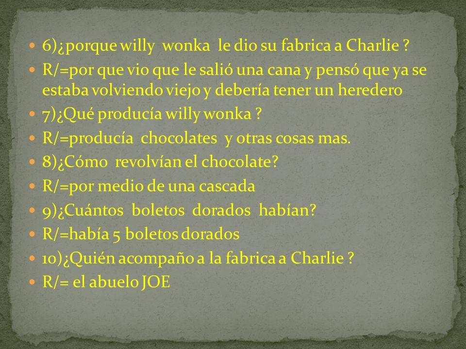 6)¿porque willy wonka le dio su fabrica a Charlie