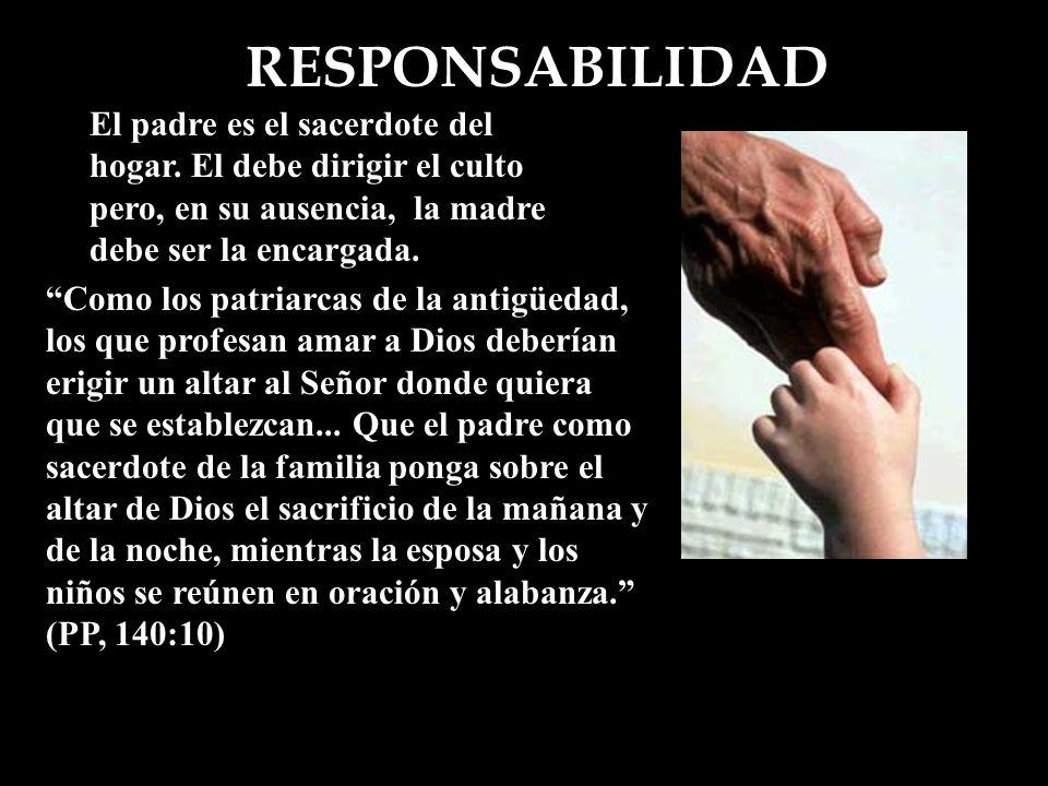 RESPONSABILIDAD El padre es el sacerdote del hogar. El debe dirigir el culto pero, en su ausencia, la madre debe ser la encargada.