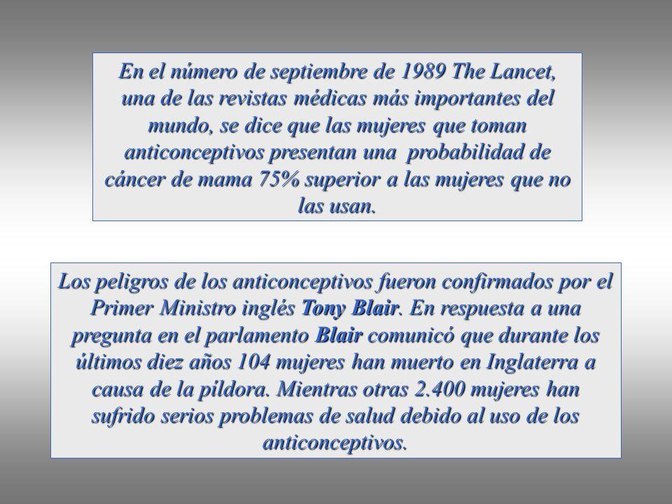 En el número de septiembre de 1989 The Lancet, una de las revistas médicas más importantes del mundo, se dice que las mujeres que toman anticonceptivos presentan una probabilidad de cáncer de mama 75% superior a las mujeres que no las usan.