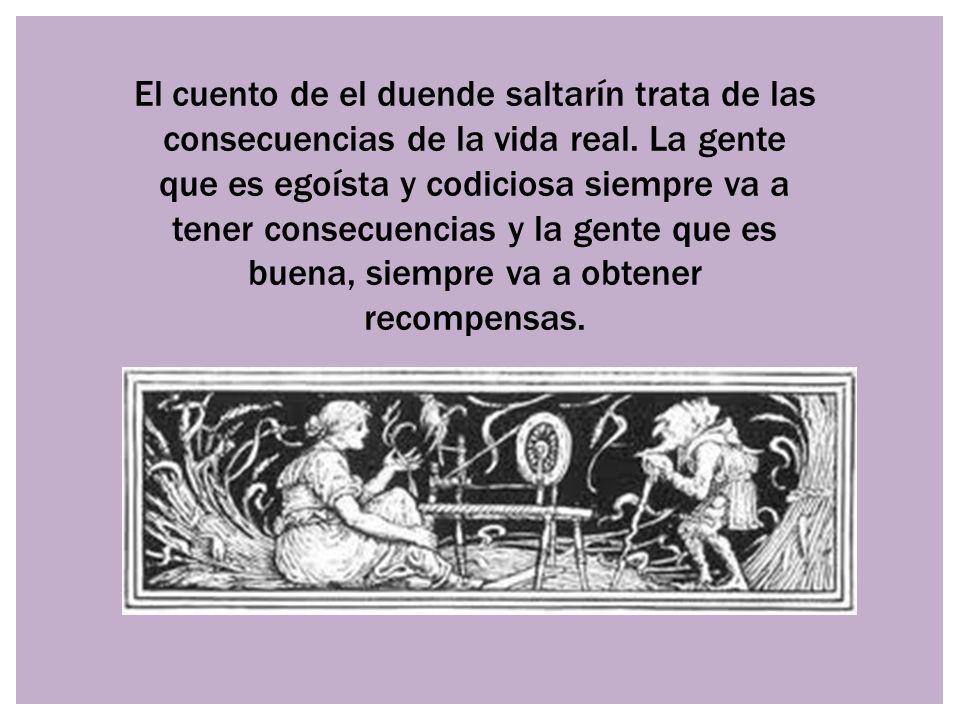 El cuento de el duende saltarín trata de las consecuencias de la vida real. La gente que es egoísta y codiciosa siempre va a tener consecuencias y la gente que es buena, siempre va a obtener recompensas.