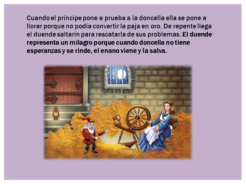 Cuando el príncipe pone a prueba a la doncella ella se pone a llorar porque no podía convertir la paja en oro. De repente llega el duende saltarín para rescatarla de sus problemas. El duende representa un milagro porque cuando doncella no tiene esperanzas y se rinde, el enano viene y la salva.