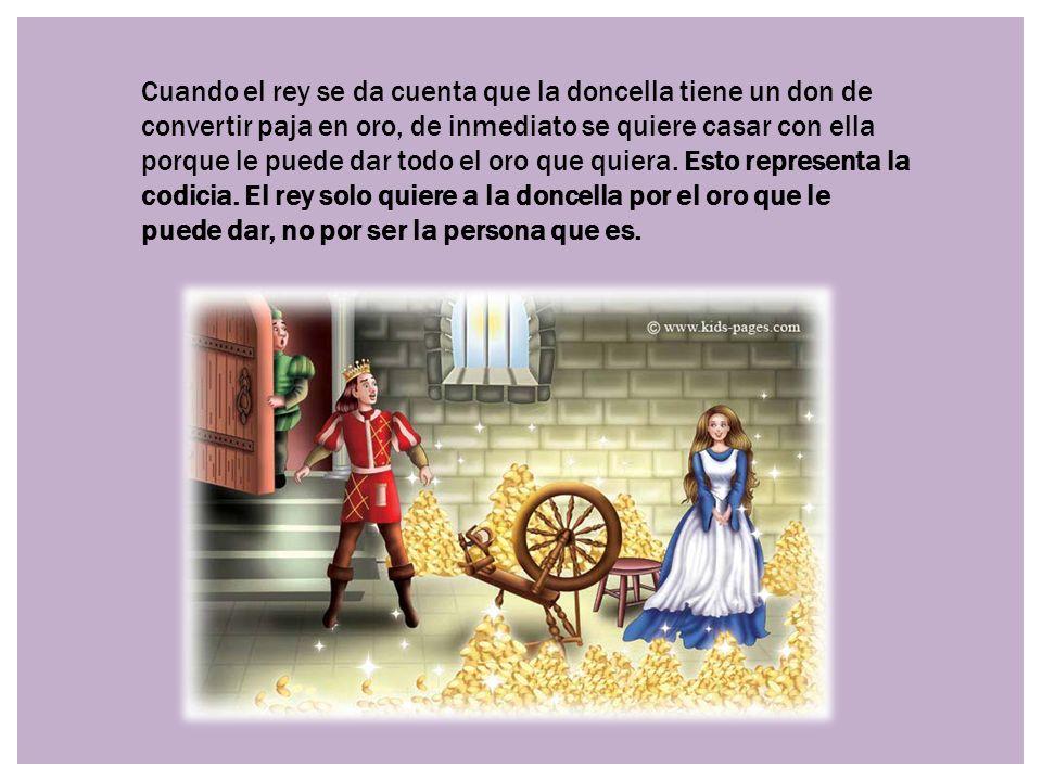 Cuando el rey se da cuenta que la doncella tiene un don de convertir paja en oro, de inmediato se quiere casar con ella porque le puede dar todo el oro que quiera.