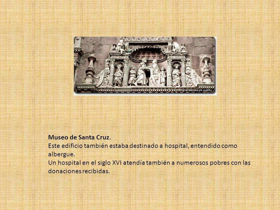 Museo de Santa Cruz.Este edificio también estaba destinado a hospital, entendido como albergue.
