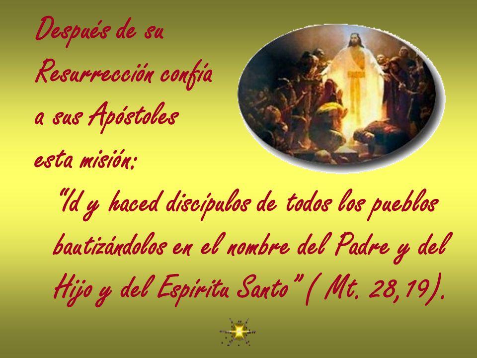 Después de su Resurrección confía. a sus Apóstoles. esta misión: Id y haced discípulos de todos los pueblos.