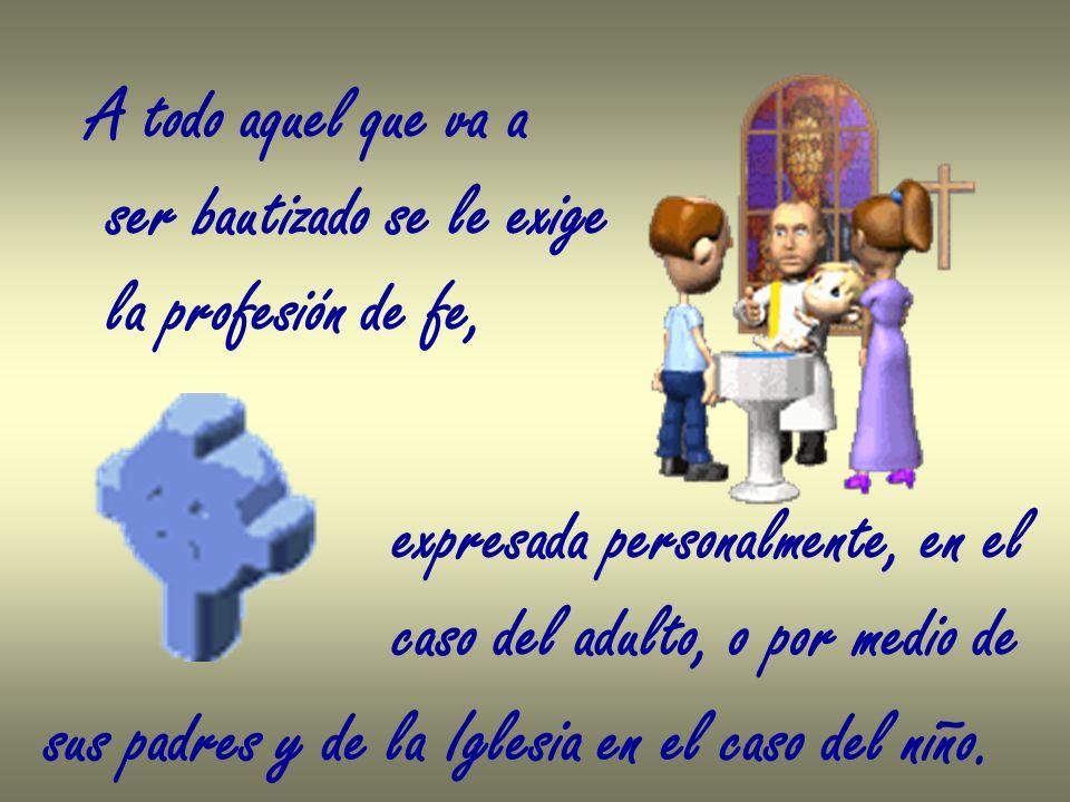 A todo aquel que va a ser bautizado se le exige. la profesión de fe, expresada personalmente, en el.
