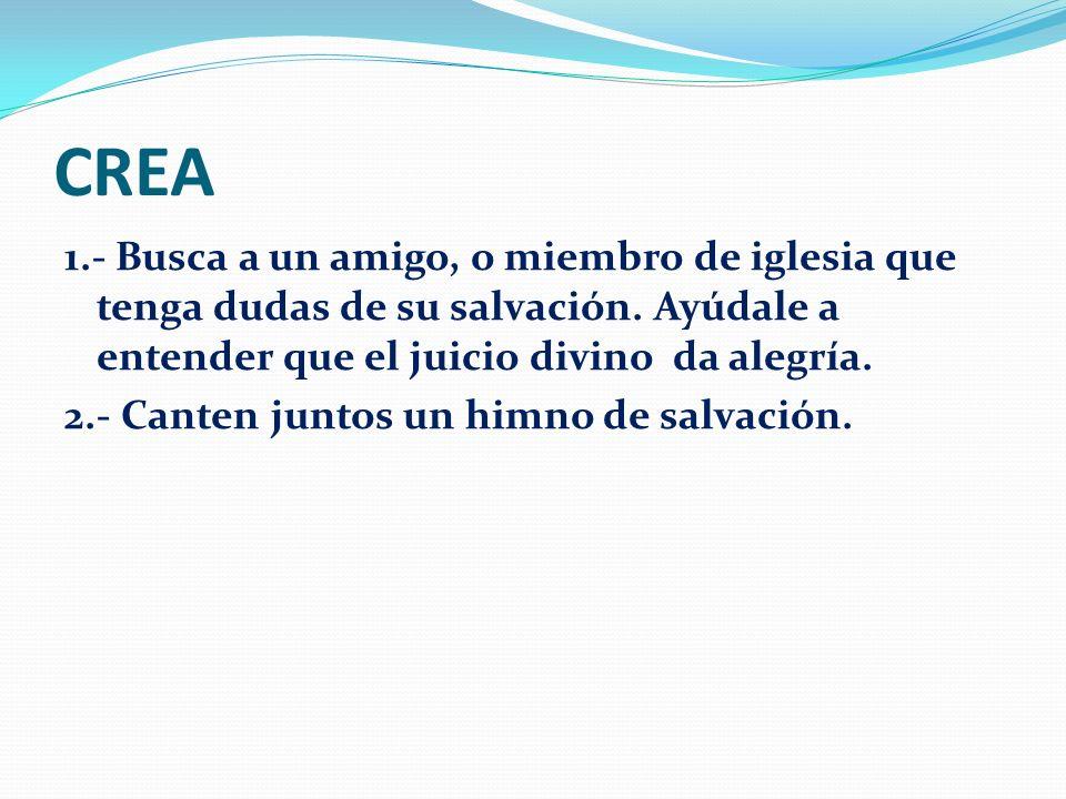 CREA 1.- Busca a un amigo, o miembro de iglesia que tenga dudas de su salvación. Ayúdale a entender que el juicio divino da alegría.