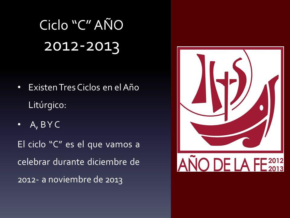 Ciclo C AÑO 2012-2013 Existen Tres Ciclos en el Año Litúrgico: