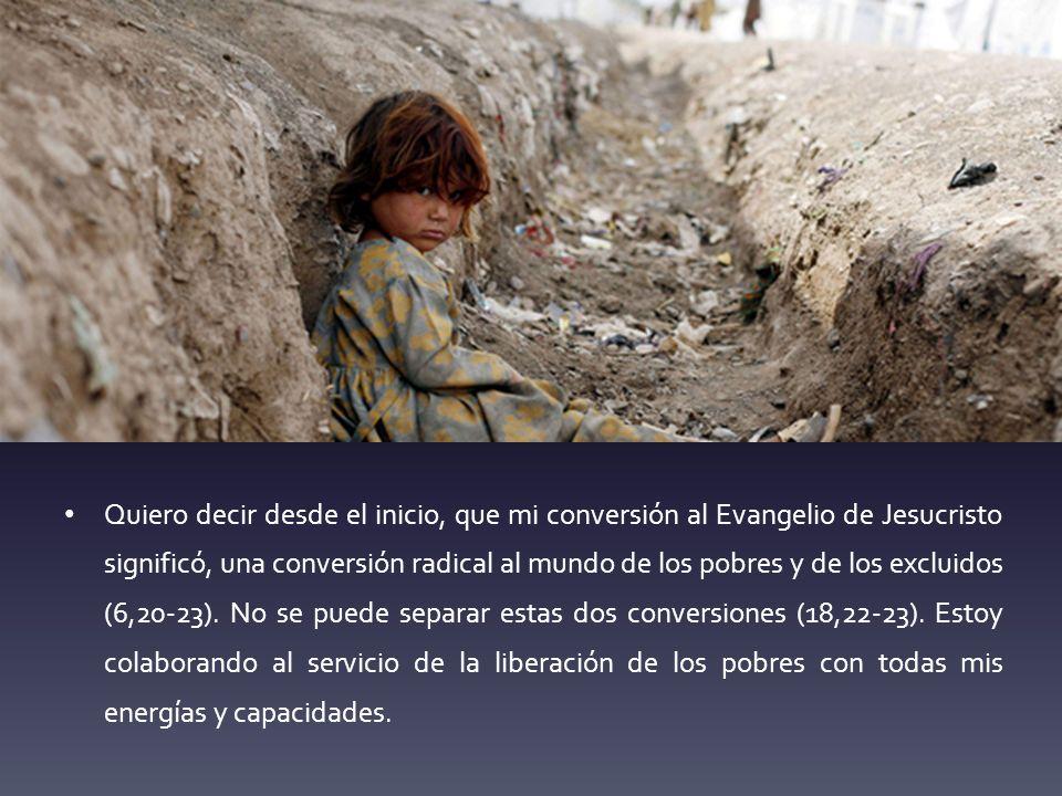 Quiero decir desde el inicio, que mi conversión al Evangelio de Jesucristo significó, una conversión radical al mundo de los pobres y de los excluidos (6,20-23).