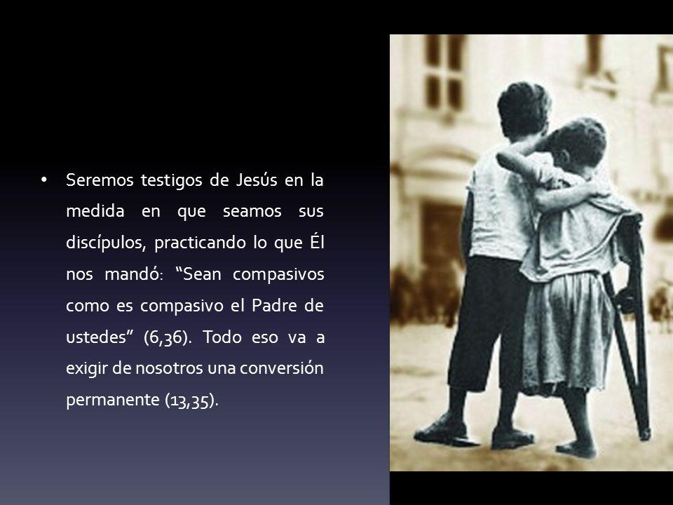 Seremos testigos de Jesús en la medida en que seamos sus discípulos, practicando lo que Él nos mandó: Sean compasivos como es compasivo el Padre de ustedes (6,36).
