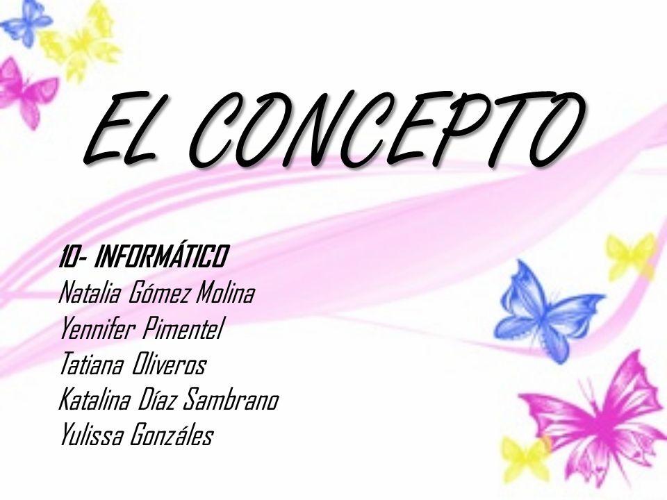 EL CONCEPTO 10- INFORMÁTICO Natalia Gómez Molina Yennifer Pimentel Tatiana Oliveros Katalina Díaz Sambrano Yulissa Gonzáles