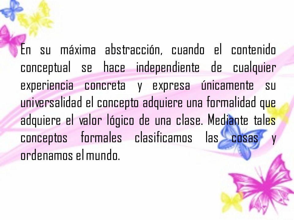 En su máxima abstracción, cuando el contenido conceptual se hace independiente de cualquier experiencia concreta y expresa únicamente su universalidad el concepto adquiere una formalidad que adquiere el valor lógico de una clase.