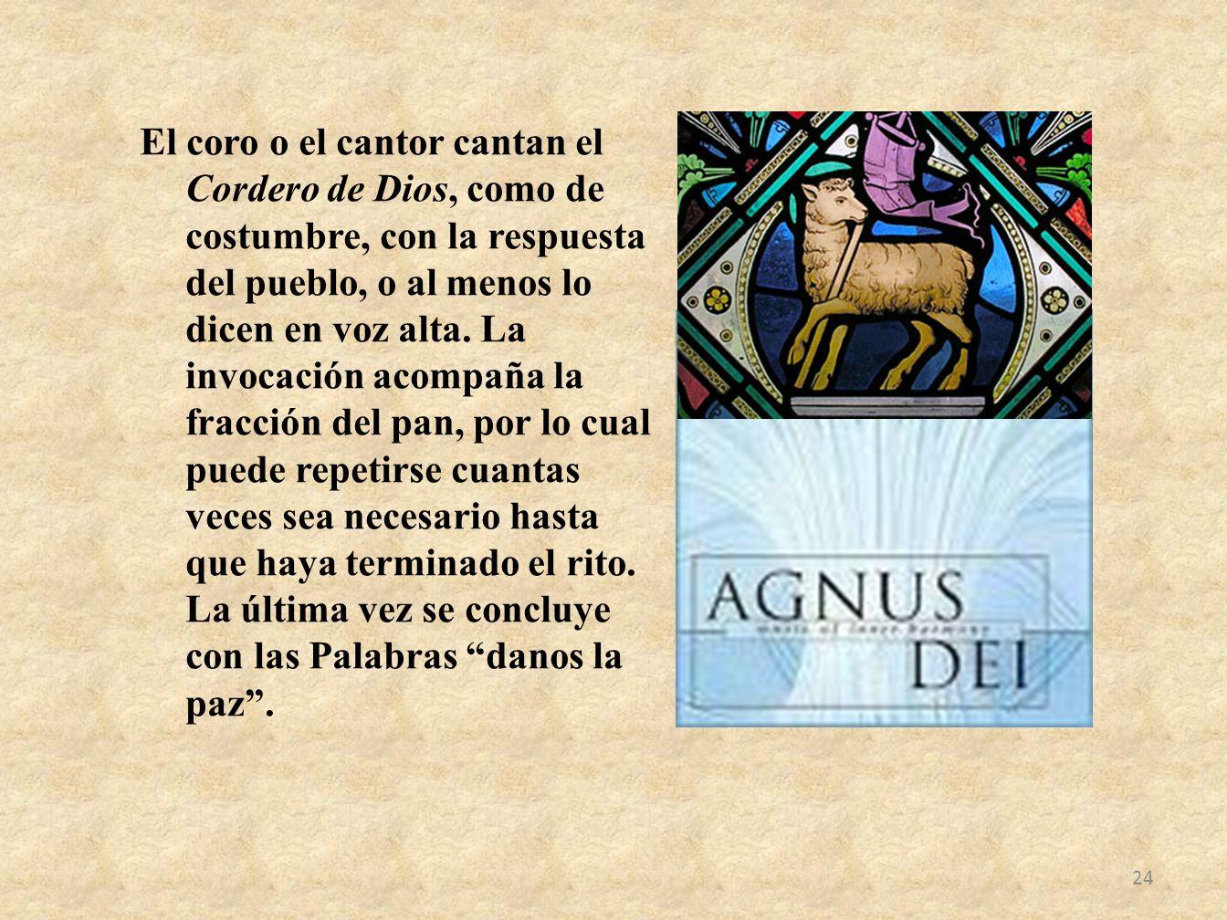 El coro o el cantor cantan el Cordero de Dios, como de costumbre, con la respuesta del pueblo, o al menos lo dicen en voz alta.