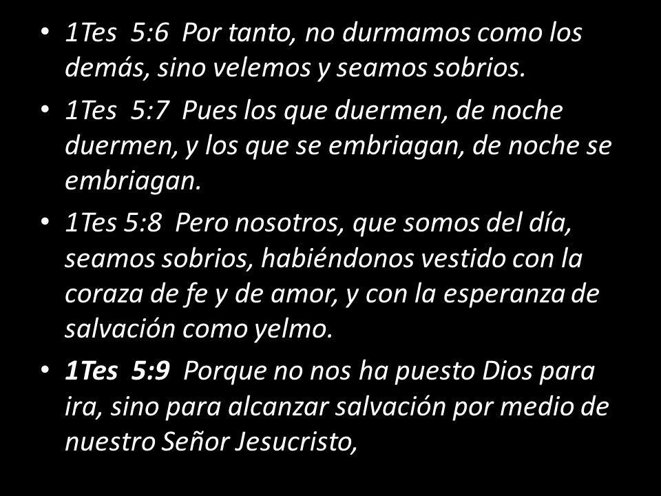 1Tes 5:6 Por tanto, no durmamos como los demás, sino velemos y seamos sobrios.