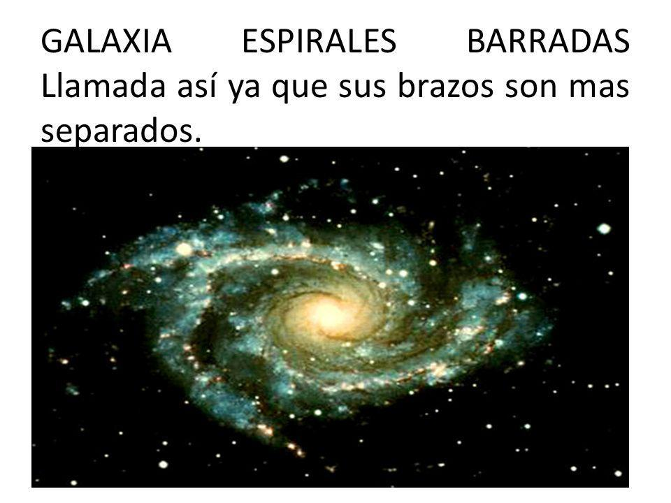 GALAXIA ESPIRALES BARRADAS Llamada así ya que sus brazos son mas separados.
