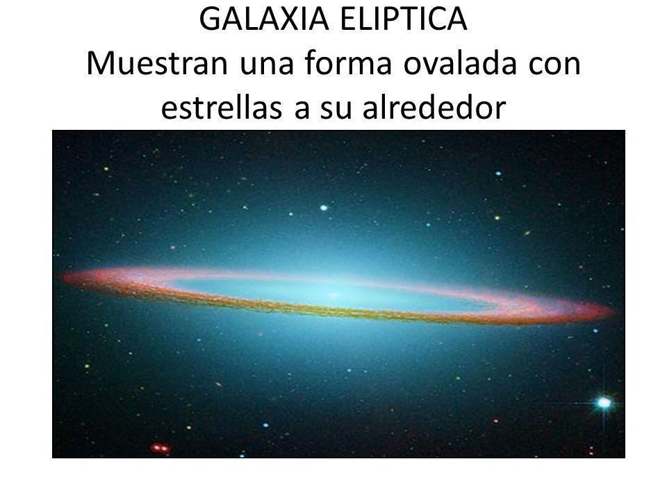 GALAXIA ELIPTICA Muestran una forma ovalada con estrellas a su alrededor