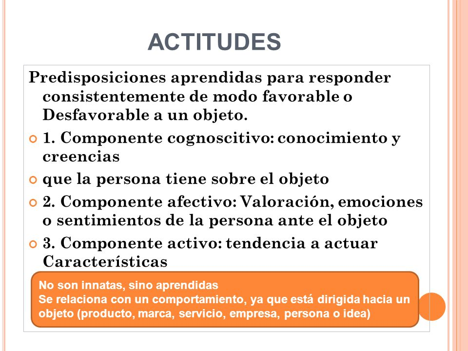 ACTITUDES Predisposiciones aprendidas para responder consistentemente de modo favorable o Desfavorable a un objeto.
