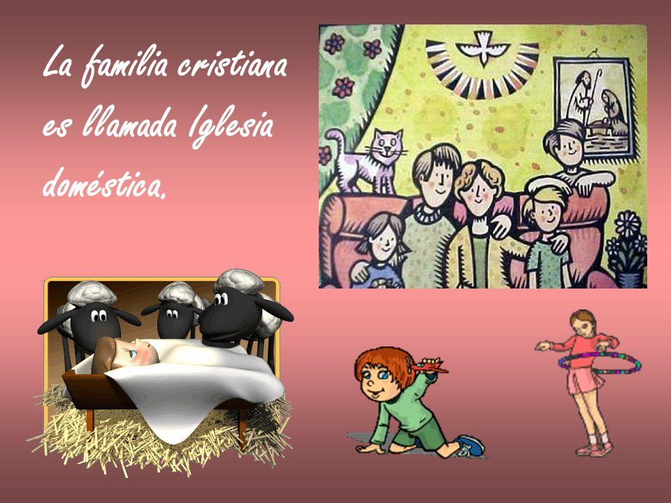 La familia cristiana es llamada Iglesia doméstica.