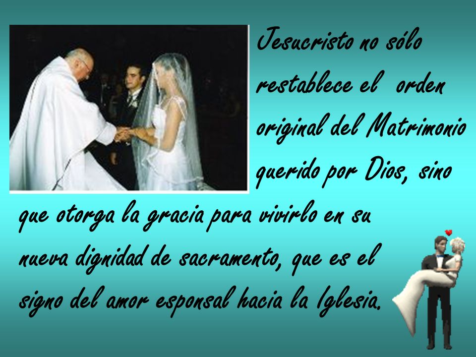 Jesucristo no sólo restablece el orden. original del Matrimonio. querido por Dios, sino. que otorga la gracia para vivirlo en su.