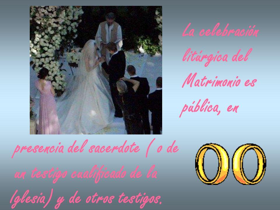 La celebraciónlitúrgica del. Matrimonio es. pública, en. presencia del sacerdote ( o de. un testigo cualificado de la.
