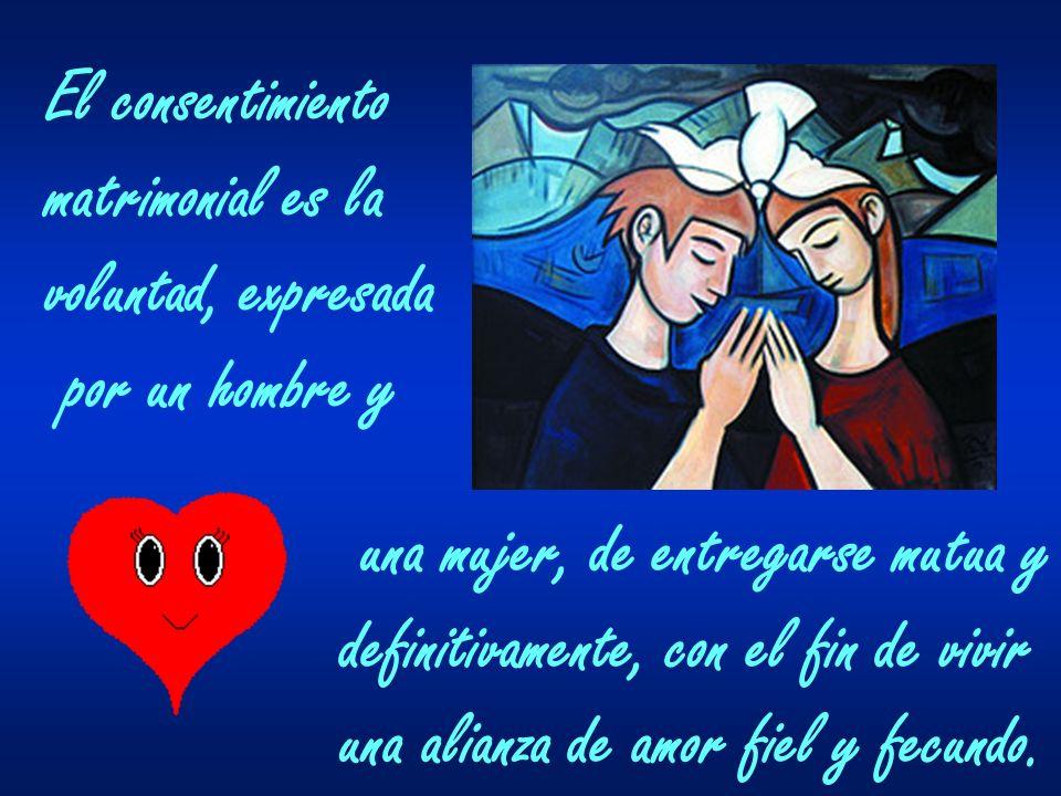 El consentimiento matrimonial es la. voluntad, expresada. por un hombre y. una mujer, de entregarse mutua y.