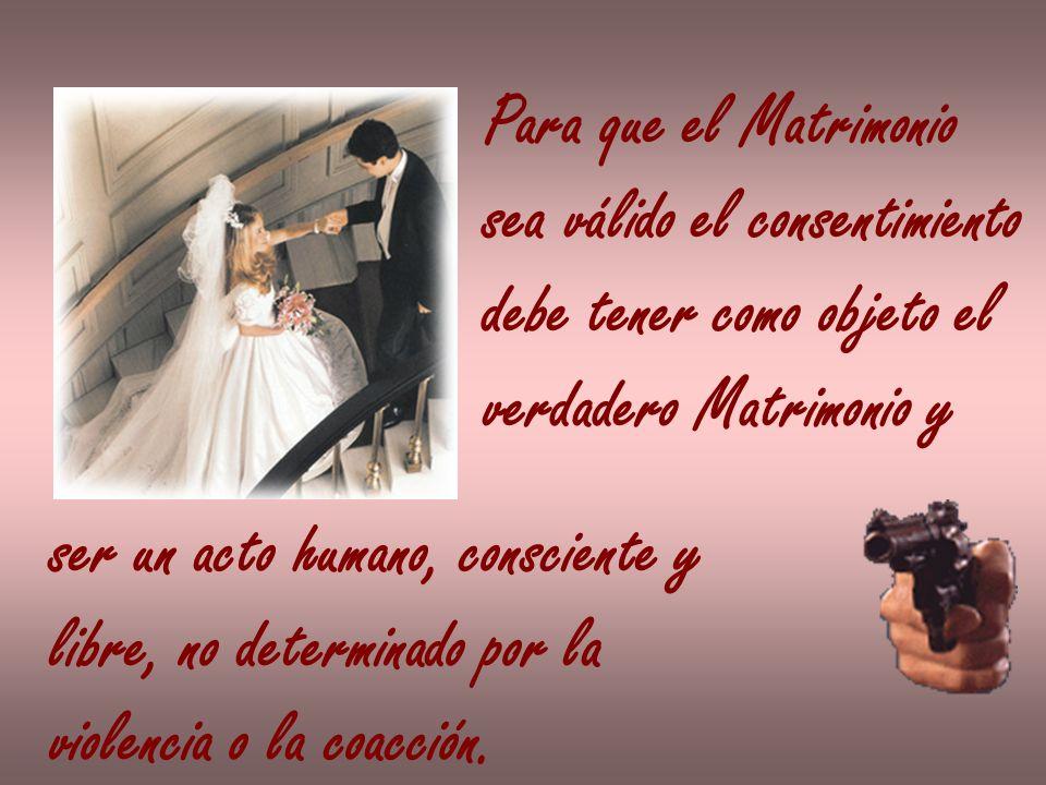 Para que el Matrimoniosea válido el consentimiento. debe tener como objeto el. verdadero Matrimonio y.