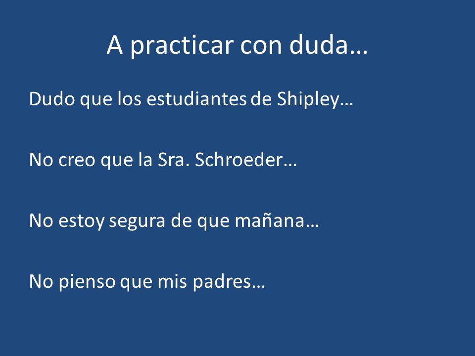 A practicar con duda… Dudo que los estudiantes de Shipley… No creo que la Sra.