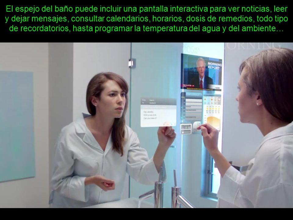 El espejo del baño puede incluir una pantalla interactiva para ver noticias, leer y dejar mensajes, consultar calendarios, horarios, dosis de remedios, todo tipo de recordatorios, hasta programar la temperatura del agua y del ambiente…