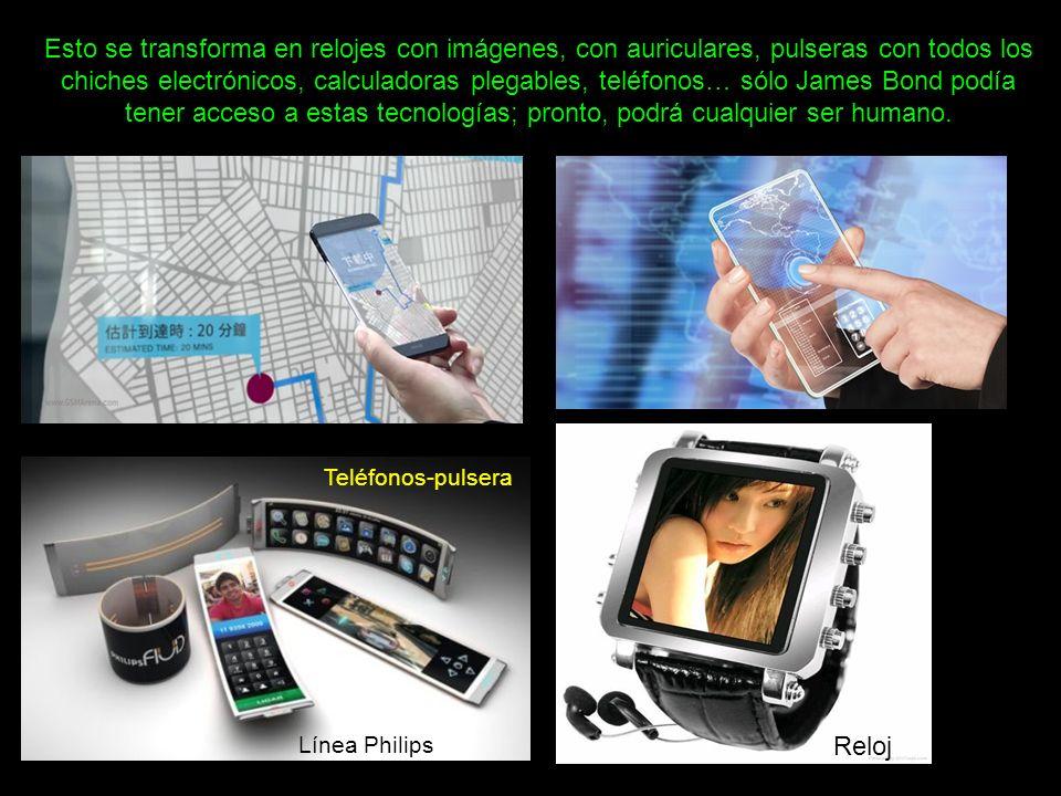 Esto se transforma en relojes con imágenes, con auriculares, pulseras con todos los chiches electrónicos, calculadoras plegables, teléfonos… sólo James Bond podía tener acceso a estas tecnologías; pronto, podrá cualquier ser humano.