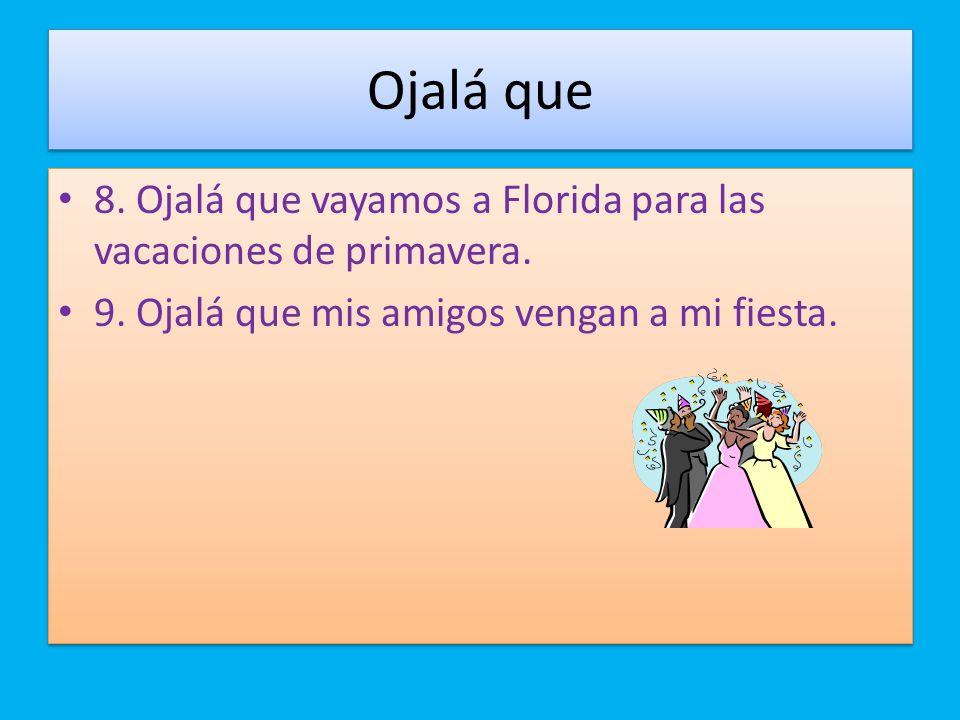Ojalá que 8. Ojalá que vayamos a Florida para las vacaciones de primavera.