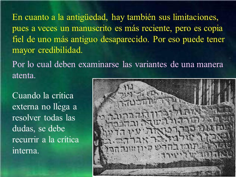 En cuanto a la antigüedad, hay también sus limitaciones, pues a veces un manuscrito es más reciente, pero es copia fiel de uno más antiguo desaparecido. Por eso puede tener mayor credibilidad.