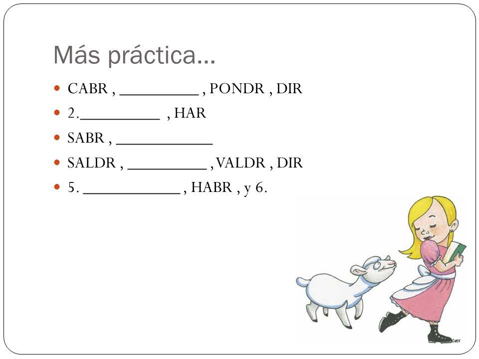 Más práctica… CABR , _________ , PONDR , DIR 2._________ , HAR