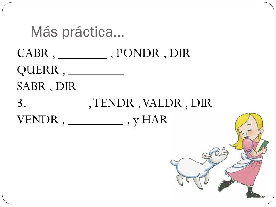 Más práctica… CABR , _______ , PONDR , DIR QUERR , ________ SABR , DIR