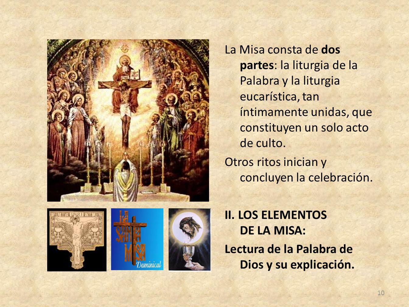 La Misa consta de dos partes: la liturgia de la Palabra y la liturgia eucarística, tan íntimamente unidas, que constituyen un solo acto de culto.