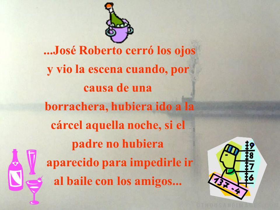 ...José Roberto cerró los ojos y vio la escena cuando, por causa de una borrachera, hubiera ido a la cárcel aquella noche, si el padre no hubiera aparecido para impedirle ir al baile con los amigos...