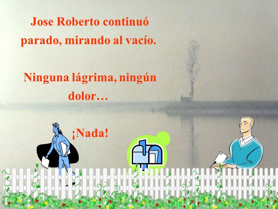 Jose Roberto continuó parado, mirando al vacío.
