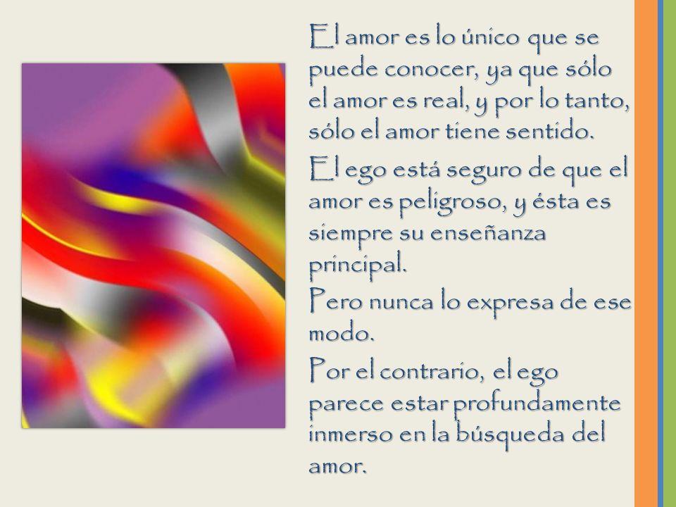 El amor es lo único que se puede conocer, ya que sólo el amor es real, y por lo tanto, sólo el amor tiene sentido.