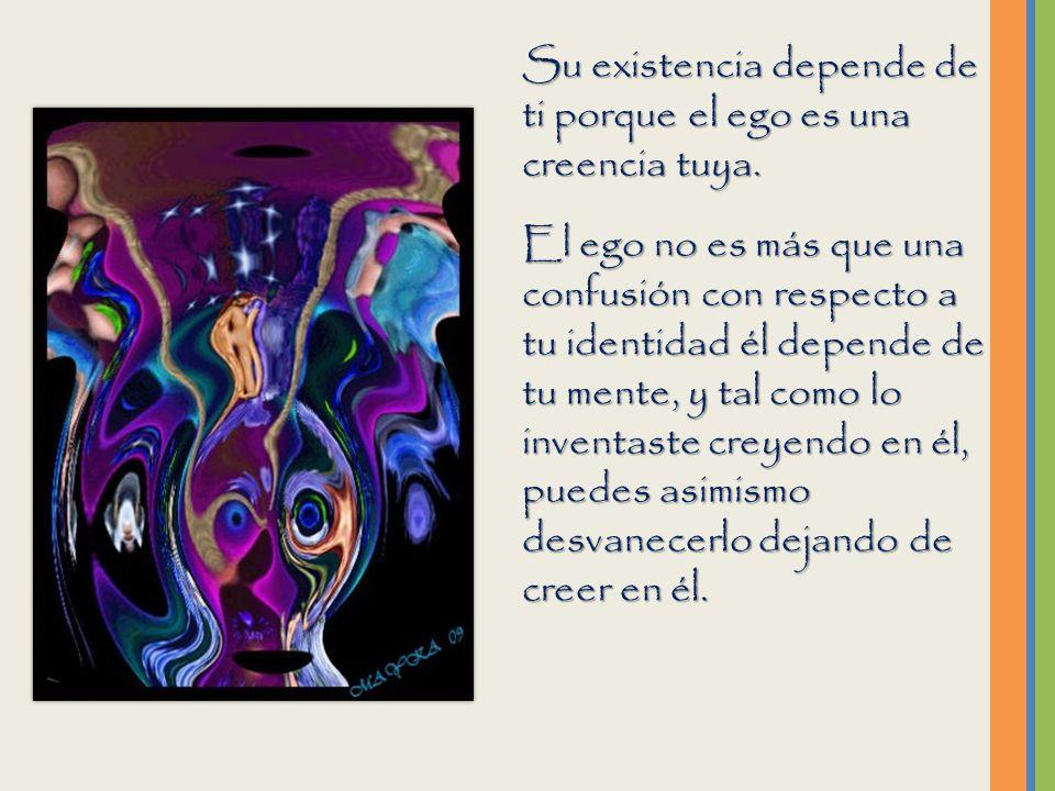 Su existencia depende de ti porque el ego es una creencia tuya.