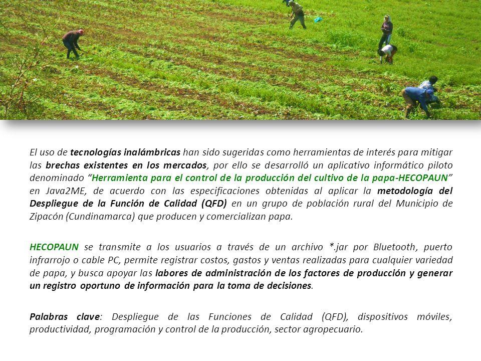 El uso de tecnologías inalámbricas han sido sugeridas como herramientas de interés para mitigar las brechas existentes en los mercados, por ello se desarrolló un aplicativo informático piloto denominado Herramienta para el control de la producción del cultivo de la papa-HECOPAUN en Java2ME, de acuerdo con las especificaciones obtenidas al aplicar la metodología del Despliegue de la Función de Calidad (QFD) en un grupo de población rural del Municipio de Zipacón (Cundinamarca) que producen y comercializan papa. HECOPAUN se transmite a los usuarios a través de un archivo *.jar por Bluetooth, puerto infrarrojo o cable PC, permite registrar costos, gastos y ventas realizadas para cualquier variedad de papa, y busca apoyar las labores de administración de los factores de producción y generar un registro oportuno de información para la toma de decisiones. Palabras clave: Despliegue de las Funciones de Calidad (QFD), dispositivos móviles, productividad, programación y control de la producción, sector agropecuario.