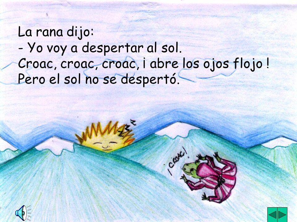 La rana dijo: - Yo voy a despertar al sol. Croac, croac, croac, ¡ abre los ojos flojo .