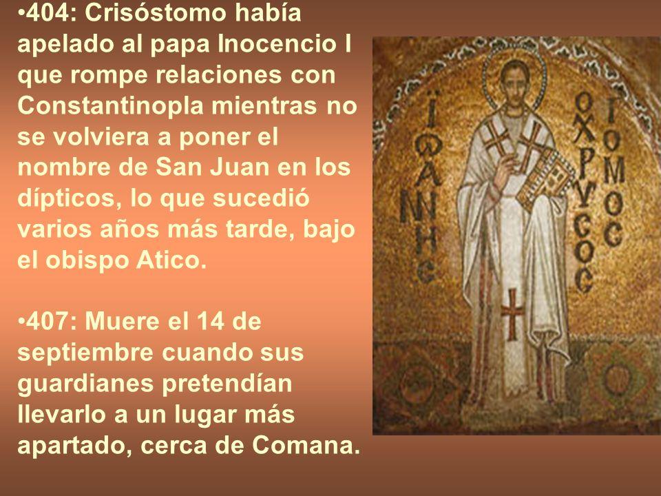 404: Crisóstomo había apelado al papa Inocencio I que rompe relaciones con Constantinopla mientras no se volviera a poner el nombre de San Juan en los dípticos, lo que sucedió varios años más tarde, bajo el obispo Atico.