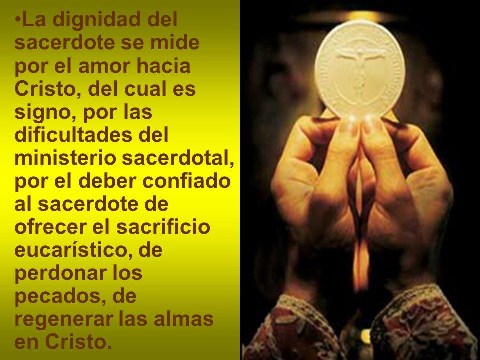 La dignidad del sacerdote se mide por el amor hacia Cristo, del cual es signo, por las dificultades del ministerio sacerdotal, por el deber confiado al sacerdote de ofrecer el sacrificio eucarístico, de perdonar los pecados, de regenerar las almas en Cristo.