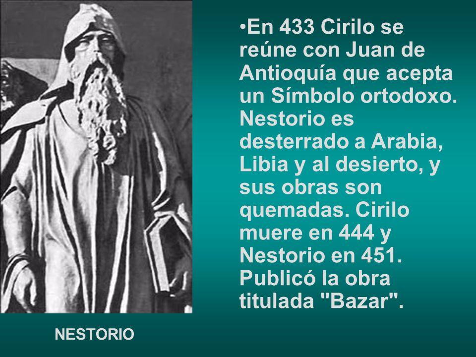 En 433 Cirilo se reúne con Juan de Antioquía que acepta un Símbolo ortodoxo. Nestorio es desterrado a Arabia, Libia y al desierto, y sus obras son quemadas. Cirilo muere en 444 y Nestorio en 451. Publicó la obra titulada Bazar .