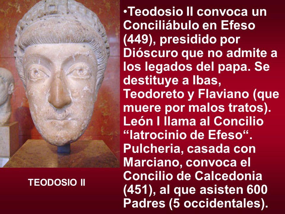 Teodosio II convoca un Conciliábulo en Efeso (449), presidido por Dióscuro que no admite a los legados del papa. Se destituye a Ibas, Teodoreto y Flaviano (que muere por malos tratos). León I llama al Concilio latrocinio de Efeso . Pulcheria, casada con Marciano, convoca el Concilio de Calcedonia (451), al que asisten 600 Padres (5 occidentales).
