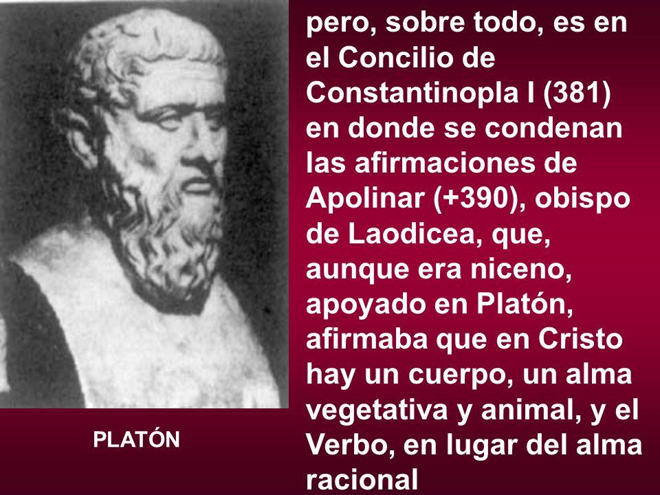 pero, sobre todo, es en el Concilio de Constantinopla I (381) en donde se condenan las afirmaciones de Apolinar (+390), obispo de Laodicea, que, aunque era niceno, apoyado en Platón, afirmaba que en Cristo hay un cuerpo, un alma vegetativa y animal, y el Verbo, en lugar del alma racional